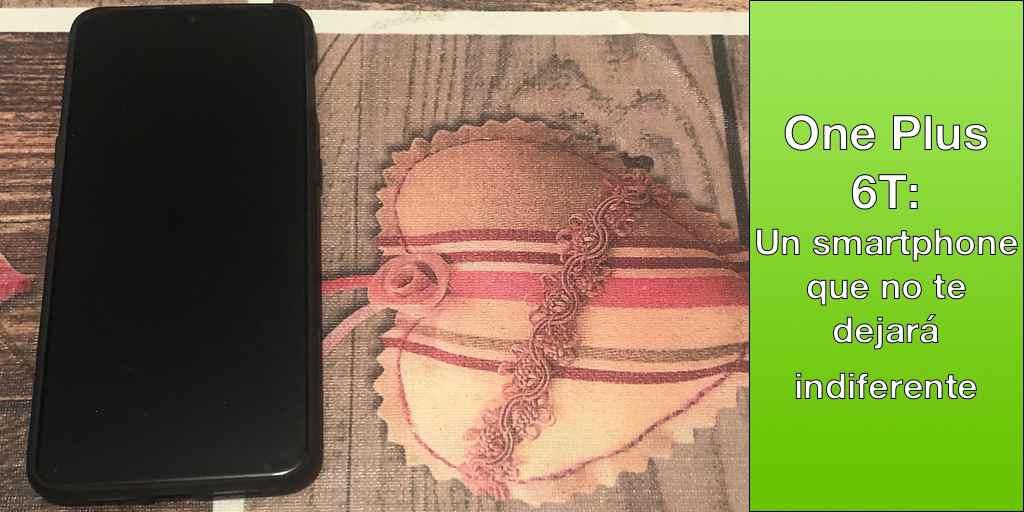 One Plus 6T: Un smartphone que no te dejará indiferente